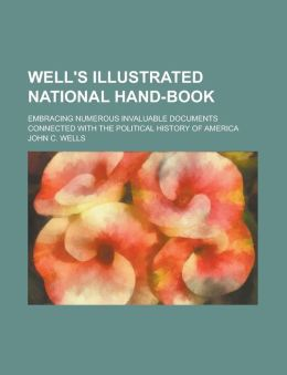 Well's Illustrated National Hand-book; Embracing Numerous Invaluable Documents Connected with the Political History of America