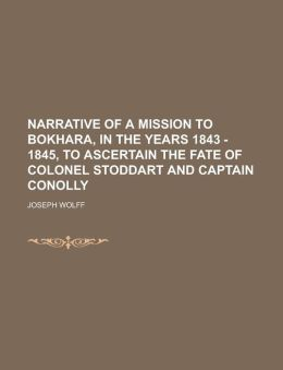 Narrative of a Mission to Bokhara, in the years 1843 - 1845, to ascertain the fate of Colonel Stoddart and Captain Conolly
