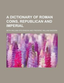A Dictionary of Roman Coins, Republican and Imperial