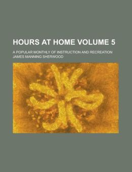 Hours at Home; A Popular Monthly of Instruction and Recreation Volume 5