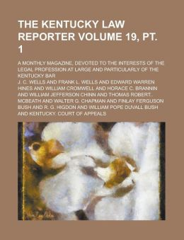 The Kentucky Law Reporter; A Monthly Magazine, Devoted to the Interests of the Legal Profession at Large and Particularly of the Kentucky Bar Volume 19, pt. 1