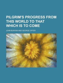 Pilgrim's progress from this world to that which is to come