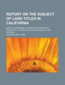 Report on the Subject of Land Titles in California; Made in Pursuance of Instruction from the Secretary of State and the Secretary of the Interior