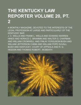 The Kentucky Law Reporter; A Monthly Magazine, Devoted to the Interests of the Legal Profession at Large and Particularly of the Kentucky Bar Volume 20, pt. 2