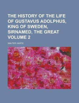 The history of the life of Gustavus Adolphus, King of Sweden, sirnamed, the Great Volume 2