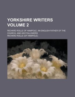 Yorkshire writers; Richard Rolle of Hampole, an English father of the church, and his followers Volume 2