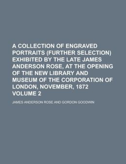 A Collection of Engraved Portraits (further Selection) Exhibited by the Late James Anderson Rose, at the Opening of the New Library and Museum of the Corporation of London, November, 1872 Volume 2