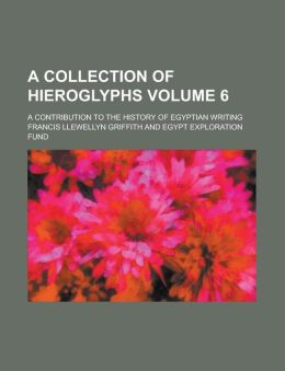 A collection of hieroglyphs; a contribution to the history of Egyptian writing Volume 6