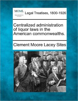 Centralized Administration of Liquor Laws in the American Commonwealths.