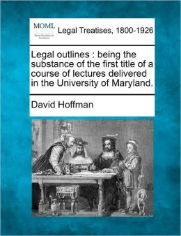 Legal Outlines: Being the Substance of the First Title of a Course of Lectures Delivered in the University of Maryland.