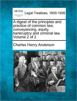 A Digest of the Principles and Practice of Common Law, Conveyancing, Equity, Bankruptcy and Criminal Law. Volume 2 of 2