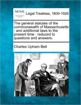 The General Statutes of the Commonwealth of Massachusetts: And Additional Laws to the Present Time: Reduced to Questions and Answers.