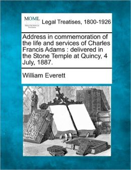 Address in Commemoration of the Life and Services of Charles Francis Adams: Delivered in the Stone Temple at Quincy, 4 July, 1887.