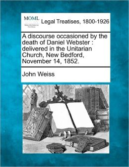 A Discourse Occasioned by the Death of Daniel Webster: Delivered in the Unitarian Church, New Bedford, November 14, 1852.