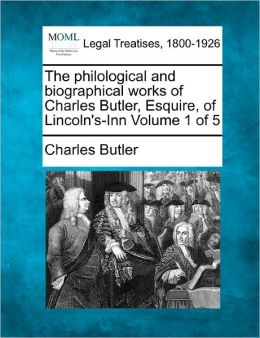 The Philological and Biographical Works of Charles Butler, Esquire, of Lincoln's-Inn Volume 1 of 5