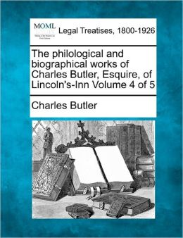 The Philological and Biographical Works of Charles Butler, Esquire, of Lincoln's-Inn Volume 4 of 5