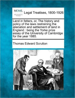Land in Fetters, Or, the History and Policy of the Laws Restraining the Alienation and Settlement of Land in England: Being the Yorke Prize Essay of t