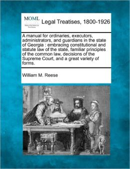 A Manual for Ordinaries, Executors, Administrators, and Guardians in the State of Georgia: Embracing Constitutional and Statute Law of the State, Fa