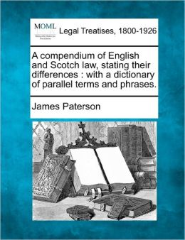 A Compendium of English and Scotch Law, Stating Their Differences: With a Dictionary of Parallel Terms and Phrases.