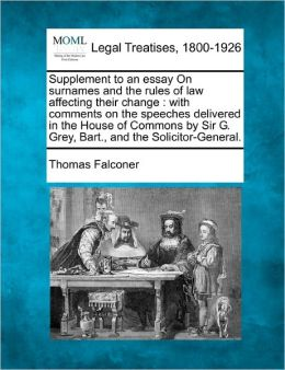 Supplement to an Essay on Surnames and the Rules of Law Affecting Their Change: With Comments on the Speeches Delivered in the House of Commons by Sir