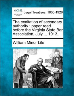 The Exaltation of Secondary Authority: Paper Read Before the Virginia State Bar Association, July ... 1913.
