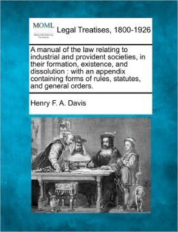 A Manual of the Law Relating to Industrial and Provident Societies, in Their Formation, Existence, and Dissolution: With an Appendix Containing Form