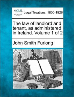 The Law of Landlord and Tenant, as Administered in Ireland. Volume 1 of 2