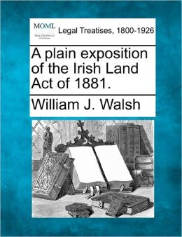 A Plain Exposition of the Irish Land Act of 1881.