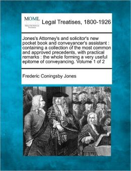 Jones's Attorney's and Solicitor's New Pocket Book and Conveyancer's Assistant: Containing a Collection of the Most Common and Approved Precedents, wi
