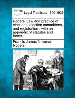 Rogers' Law and Practice of Elections, Election Committees, and Registration: With an Appendix of Statutes and Forms.