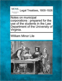 Notes on Municipal Corporations: Prepared for the Use of the Students in the Law Department of the University of Virginia.
