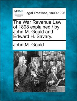 The War Revenue Law of 1898 Explained / By John M. Gould and Edward H. Savary.