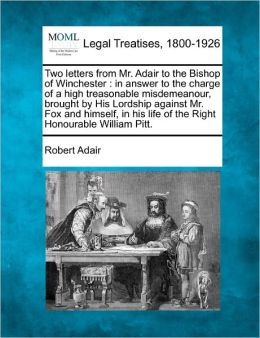 Two Letters from Mr. Adair to the Bishop of Winchester: In Answer to the Charge of a High Treasonable Misdemeanour, Brought by His Lordship Against Mr
