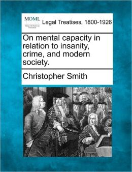 On Mental Capacity in Relation to Insanity, Crime, and Modern Society.