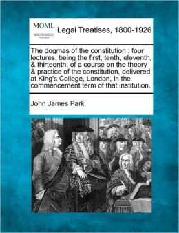 The Dogmas of the Constitution: Four Lectures, Being the First, Tenth, Eleventh, & Thirteenth, of a Course on the Theory & Practice of the Constitutio