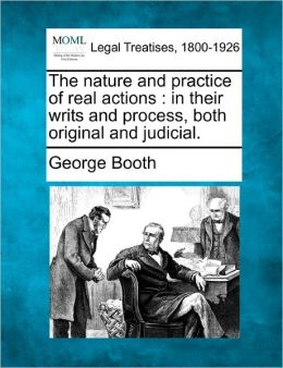 The Nature and Practice of Real Actions: In Their Writs and Process, Both Original and Judicial.
