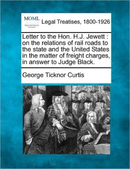 Letter to the Hon. H.J. Jewett: On the Relations of Rail Roads to the State and the United States in the Matter of Freight Charges, in Answer to Judge