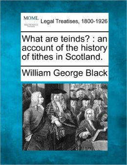 What Are Teinds?: An Account of the History of Tithes in Scotland.