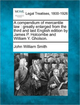 A Compendium of Mercantile Law: Greatly Enlarged from the Third and Last English Edition by James P. Holcombe and William Y. Gholson.