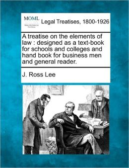 A Treatise on the Elements of Law: Designed as a Text-Book for Schools and Colleges and Hand Book for Business Men and General Reader.