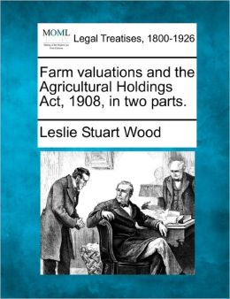 Farm Valuations and the Agricultural Holdings ACT, 1908, in Two Parts.
