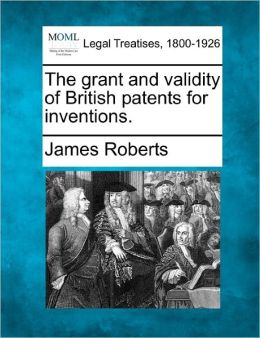 The Grant and Validity of British Patents for Inventions.