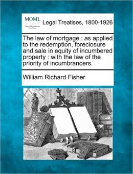 The Law of Mortgage: As Applied to the Redemption, Foreclosure and Sale in Equity of Incumbered Property: With the Law of the Priority of I