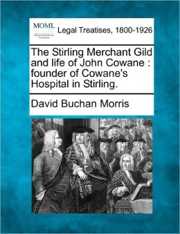The Stirling Merchant Gild and Life of John Cowane: Founder of Cowane's Hospital in Stirling.