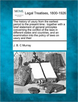 The History of Usury from the Earliest Period to the Present Time: Together with a Brief Statement of General Principles Concerning the Conflict of th