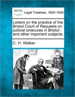 Letters on the Practice of the Bristol Court of Requests on Judicial Sinecures in Bristol: And Other Important Subjects.