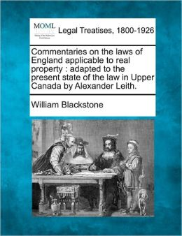 Commentaries on the Laws of England Applicable to Real Property: Adapted to the Present State of the Law in Upper Canada by Alexander Leith.