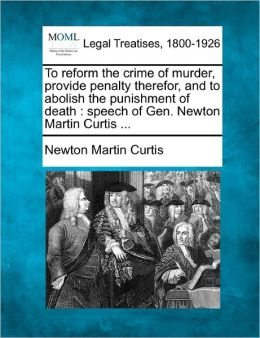 To Reform the Crime of Murder, Provide Penalty Therefor, and to Abolish the Punishment of Death: Speech of Gen. Newton Martin Curtis ...