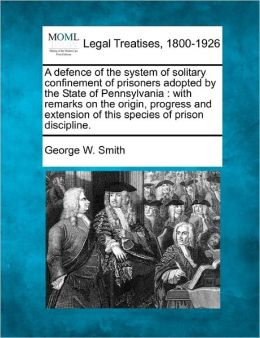A Defence of the System of Solitary Confinement of Prisoners Adopted by the State of Pennsylvania: With Remarks on the Origin, Progress and Extensio