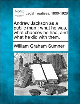 Andrew Jackson as a Public Man: What He Was, What Chances He Had, and What He Did with Them.